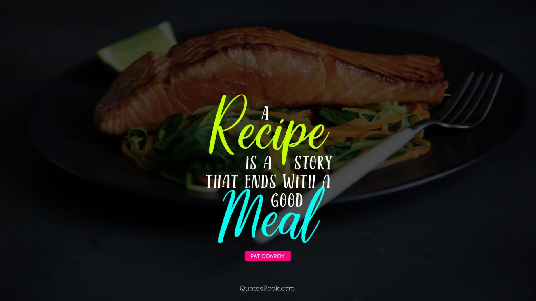 A recipe is a story that ends with a good meal. - Quote by Pat ..