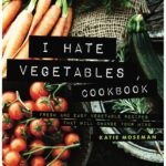 I Hate Vegetables Cookbook: Fresh and Easy Vegetable Recipes That ...