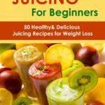 Juicing for Beginners:11 Healthy&Delicious Juicing Recipes for Weight Loss  ebook by Sienna Hardy - Rakuten Kobo