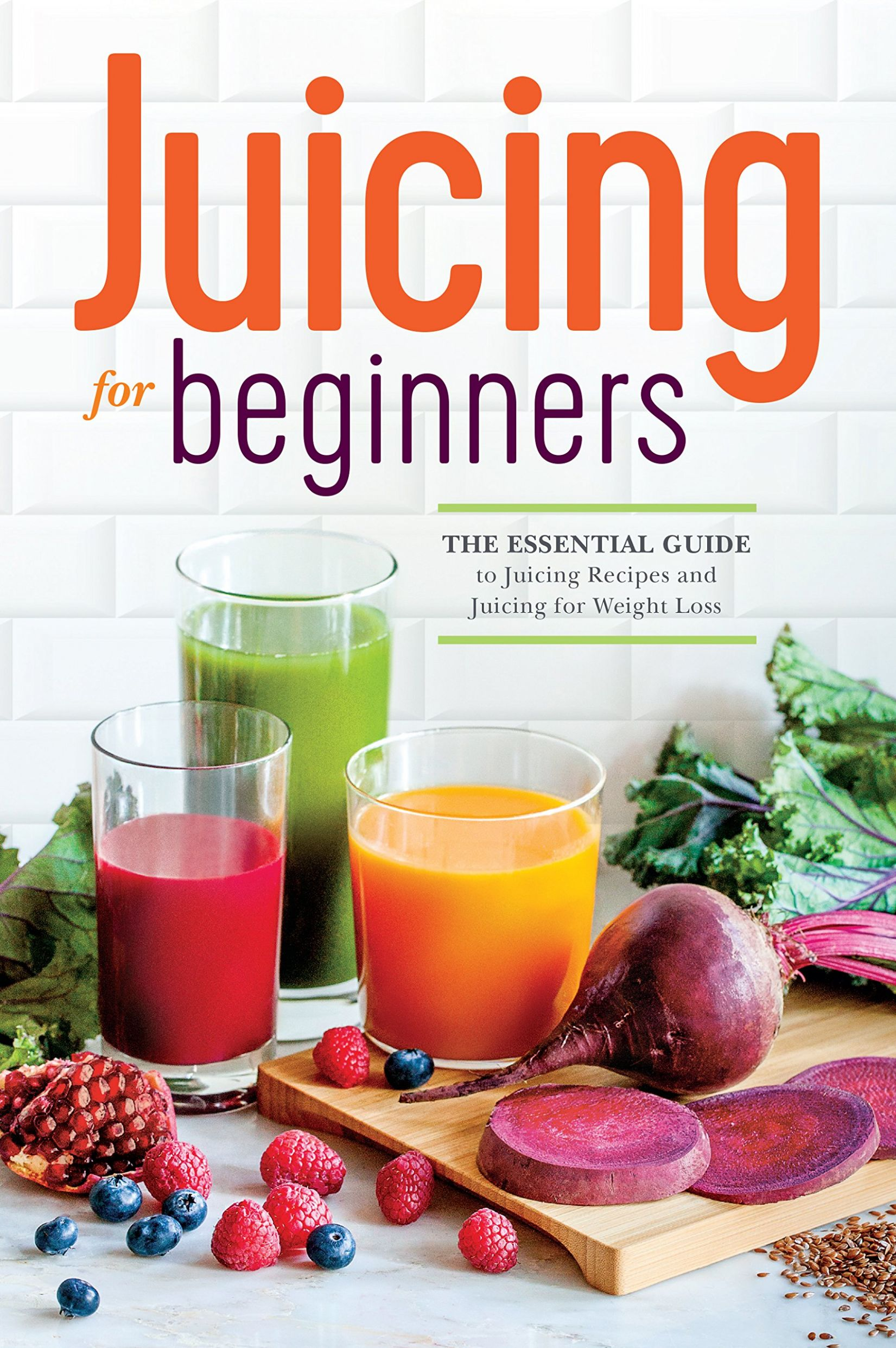 Juicing for Beginners: The Essential Guide to Juicing Recipes and ..