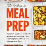 Meal Prep: The Ultimate Meal Prep Beginner's Guide And Cookbook ..